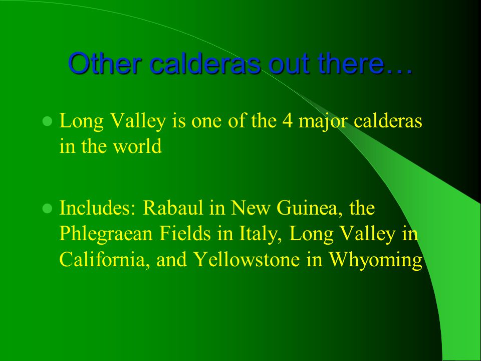 Other calderas out there… Long Valley is one of the 4 major calderas in the world Includes: Rabaul in New Guinea, the Phlegraean Fields in Italy, Long Valley in California, and Yellowstone in Whyoming