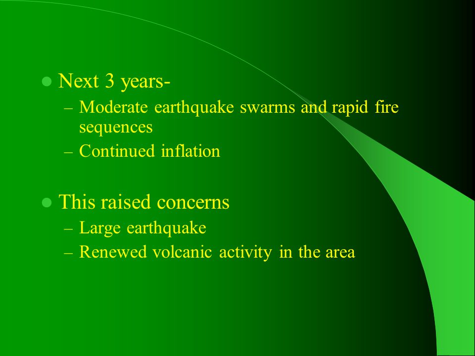 Next 3 years- – Moderate earthquake swarms and rapid fire sequences – Continued inflation This raised concerns – Large earthquake – Renewed volcanic activity in the area