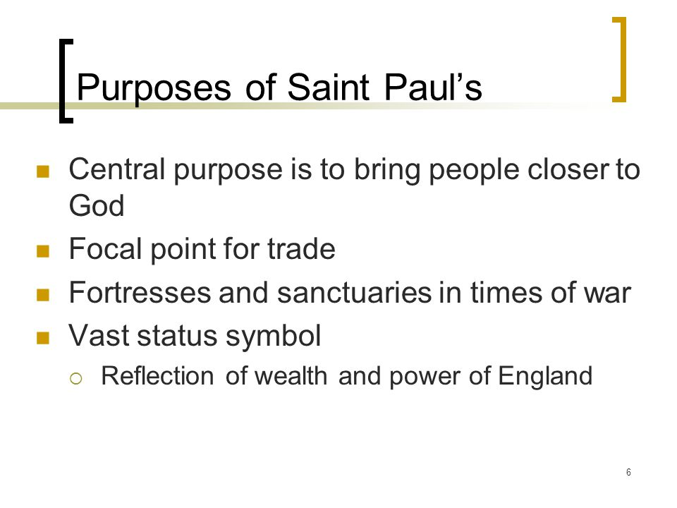 6 Purposes of Saint Paul's Central purpose is to bring people closer to God Focal point for trade Fortresses and sanctuaries in times of war Vast status symbol  Reflection of wealth and power of England