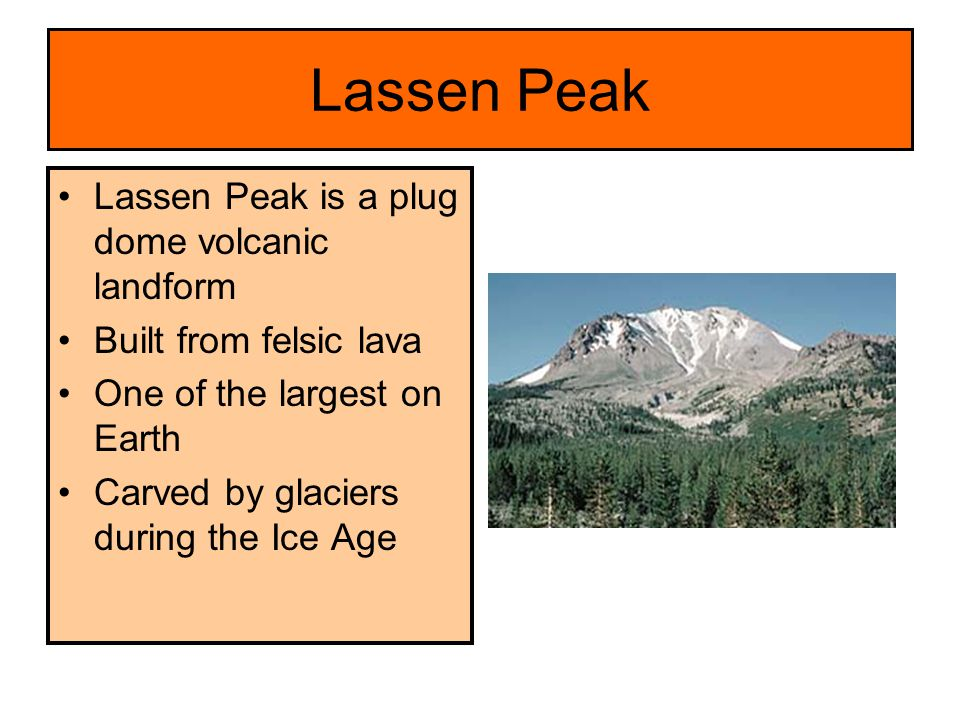 Lassen Peak Lassen Peak is a plug dome volcanic landform Built from felsic lava One of the largest on Earth Carved by glaciers during the Ice Age