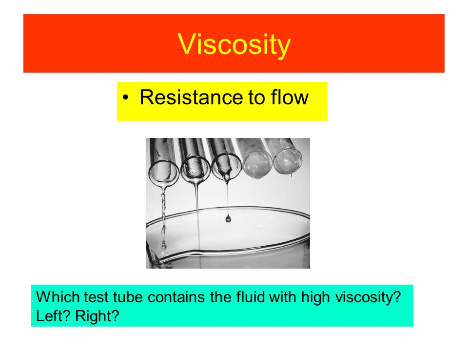 Viscosity Resistance to flow Which test tube contains the fluid with high viscosity? Left? Right?