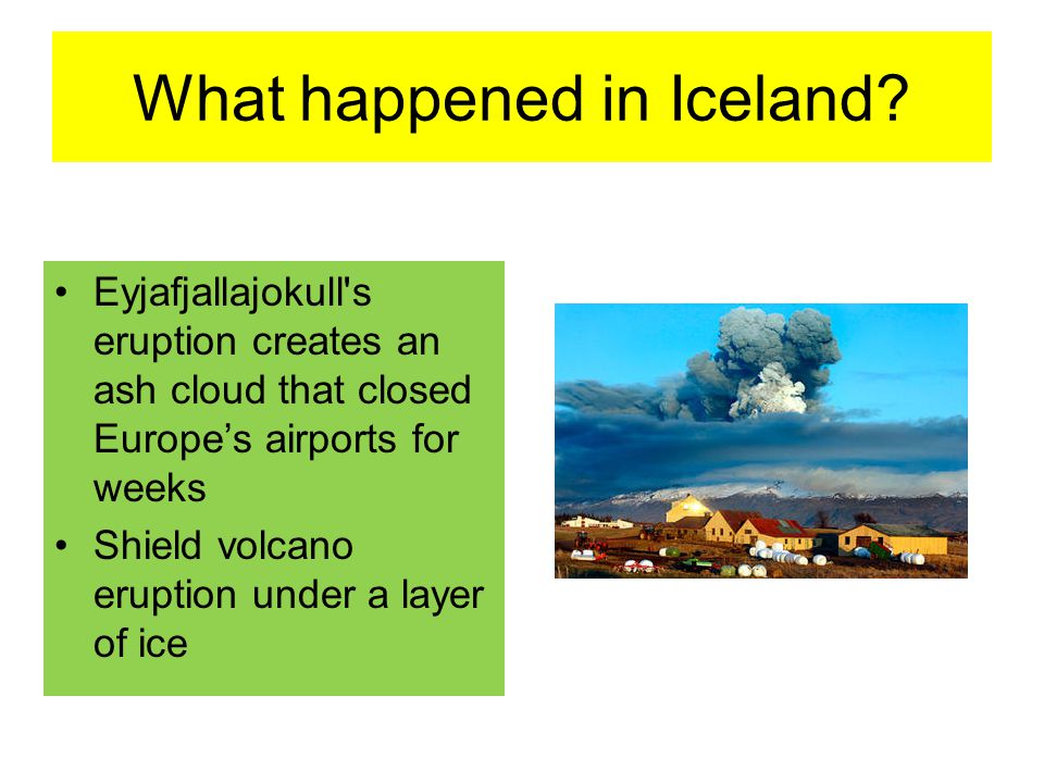 What happened in Iceland? Eyjafjallajokull's eruption creates an ash cloud that closed Europe's airports for weeks Shield volcano eruption under a lay
