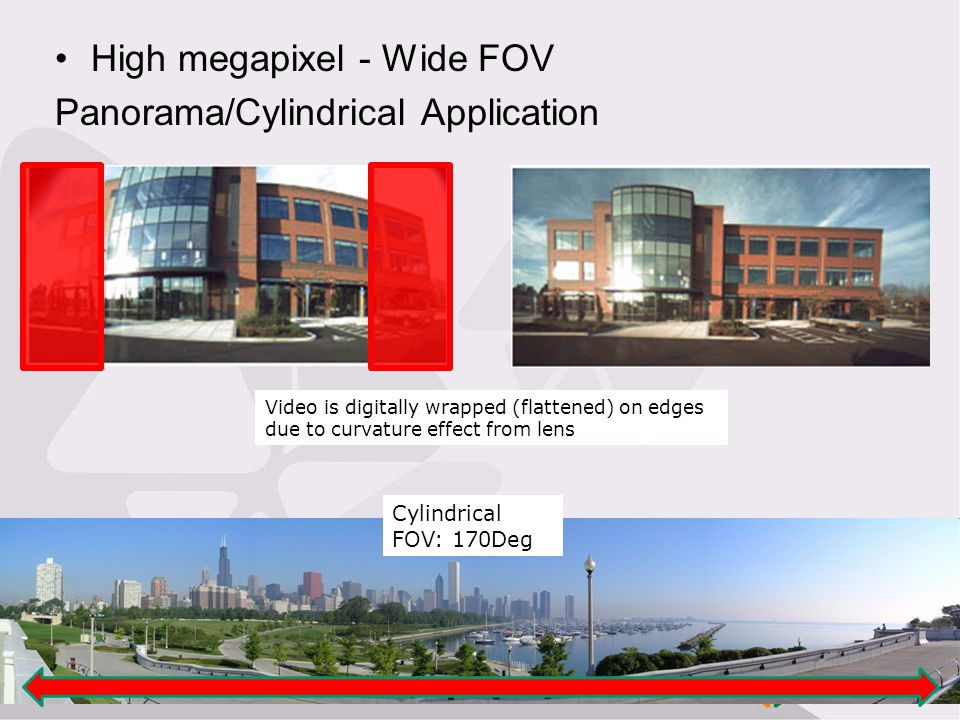 High megapixel - Wide FOV Panorama/Cylindrical Application Cylindrical FOV: 170Deg Video is digitally wrapped (flattened) on edges due to curvature ef