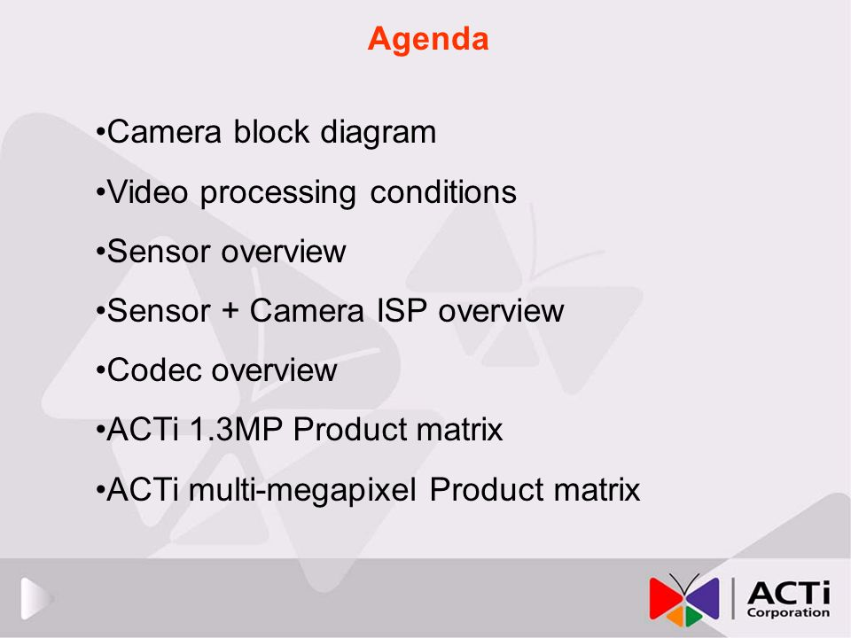 Agenda Camera block diagram Video processing conditions Sensor overview Sensor + Camera ISP overview Codec overview ACTi 1.3MP Product matrix ACTi mul