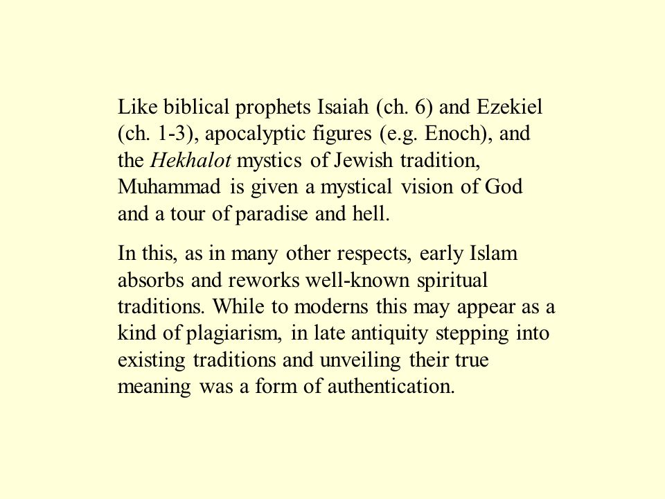 Like biblical prophets Isaiah (ch. 6) and Ezekiel (ch. 1-3), apocalyptic figures (e.g. Enoch), and the Hekhalot mystics of Jewish tradition, Muhammad
