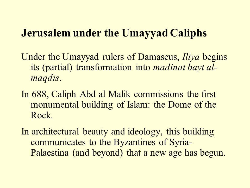 Jerusalem under the Umayyad Caliphs Under the Umayyad rulers of Damascus, Iliya begins its (partial) transformation into madinat bayt al- maqdis. In 6