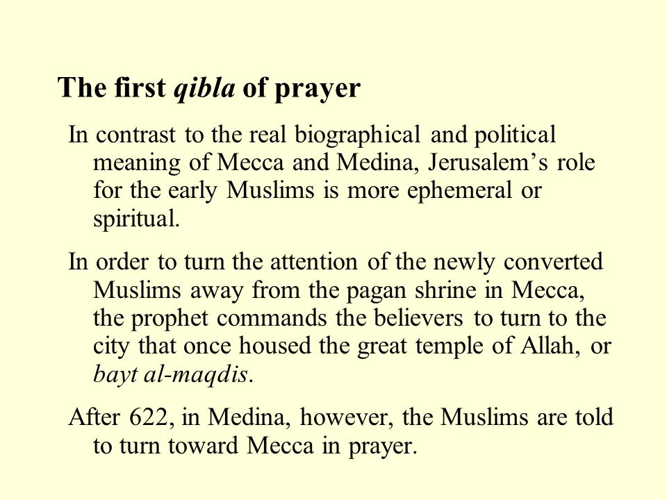The first qibla of prayer In contrast to the real biographical and political meaning of Mecca and Medina, Jerusalem's role for the early Muslims is mo