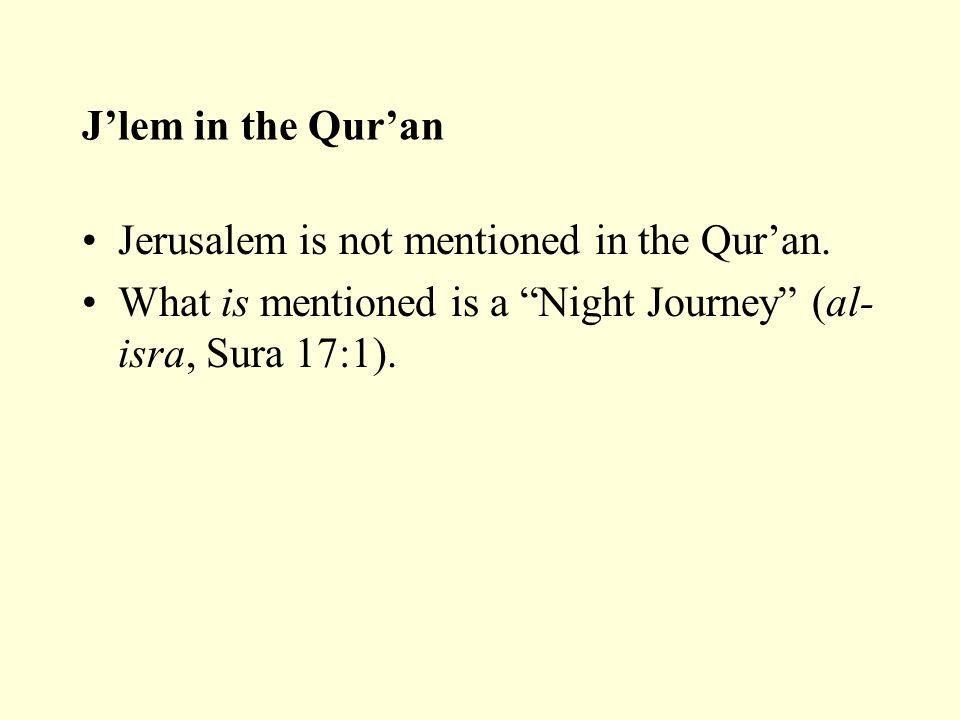 "J'lem in the Qur'an Jerusalem is not mentioned in the Qur'an. What is mentioned is a ""Night Journey"" (al- isra, Sura 17:1)."