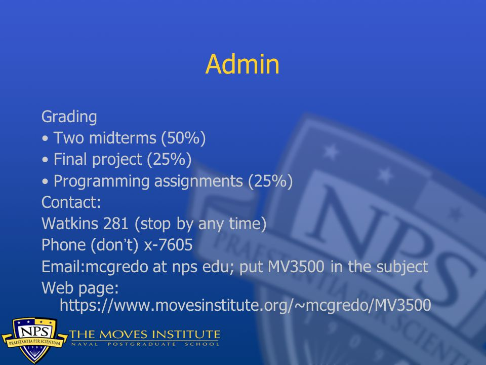 Admin Grading Two midterms (50%) Final project (25%) Programming assignments (25%) Contact: Watkins 281 (stop by any time) Phone (don't) x-7605 Email:mcgredo at nps edu; put MV3500 in the subject Web page: https://www.movesinstitute.org/~mcgredo/MV3500