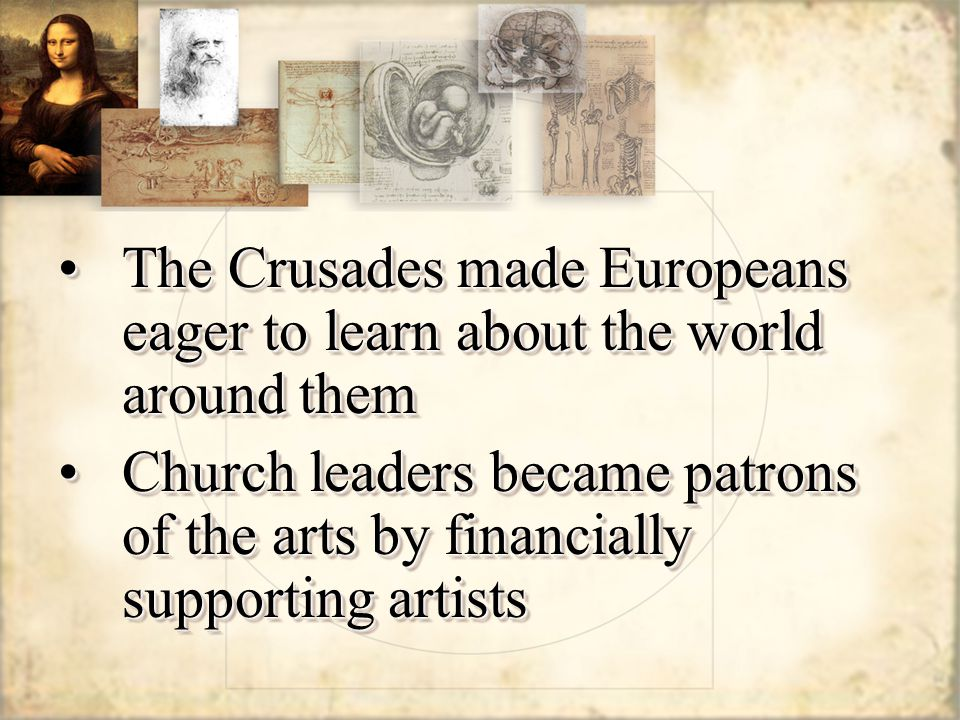 The Crusades made Europeans eager to learn about the world around themThe Crusades made Europeans eager to learn about the world around them Church leaders became patrons of the arts by financially supporting artistsChurch leaders became patrons of the arts by financially supporting artists The Crusades made Europeans eager to learn about the world around themThe Crusades made Europeans eager to learn about the world around them Church leaders became patrons of the arts by financially supporting artistsChurch leaders became patrons of the arts by financially supporting artists
