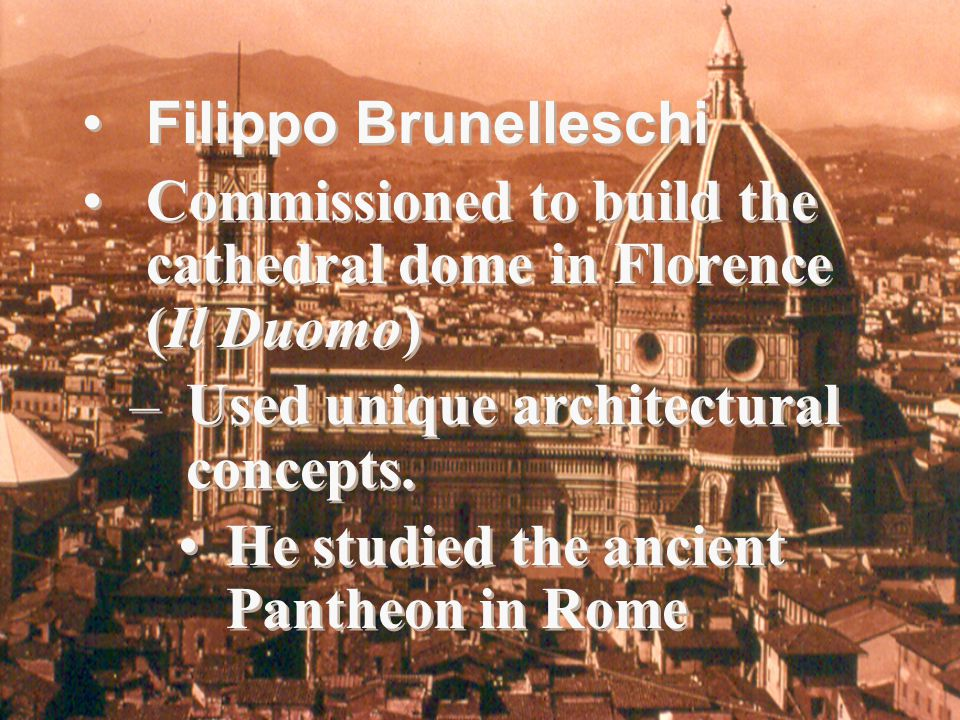 Filippo Brunelleschi Commissioned to build the cathedral dome in Florence (Il Duomo) –Used unique architectural concepts.