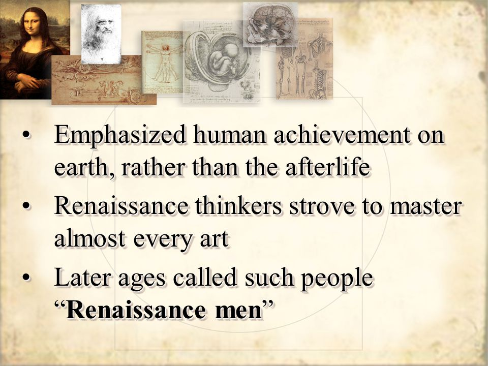 Emphasized human achievement on earth, rather than the afterlifeEmphasized human achievement on earth, rather than the afterlife Renaissance thinkers strove to master almost every artRenaissance thinkers strove to master almost every art Later ages called such people Renaissance men Later ages called such people Renaissance men Emphasized human achievement on earth, rather than the afterlifeEmphasized human achievement on earth, rather than the afterlife Renaissance thinkers strove to master almost every artRenaissance thinkers strove to master almost every art Later ages called such people Renaissance men Later ages called such people Renaissance men