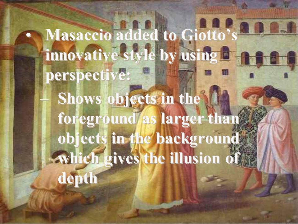 Masaccio added to Giotto's innovative style by using perspective: –Shows objects in the foreground as larger than objects in the background which gives the illusion of depth Masaccio added to Giotto's innovative style by using perspective: –Shows objects in the foreground as larger than objects in the background which gives the illusion of depth