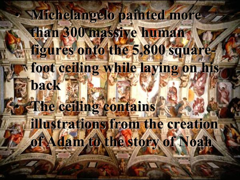 Michelangelo painted more than 300 massive human figures onto the 5,800 square- foot ceiling while laying on his back The ceiling contains illustrations from the creation of Adam to the story of Noah Michelangelo painted more than 300 massive human figures onto the 5,800 square- foot ceiling while laying on his back The ceiling contains illustrations from the creation of Adam to the story of Noah