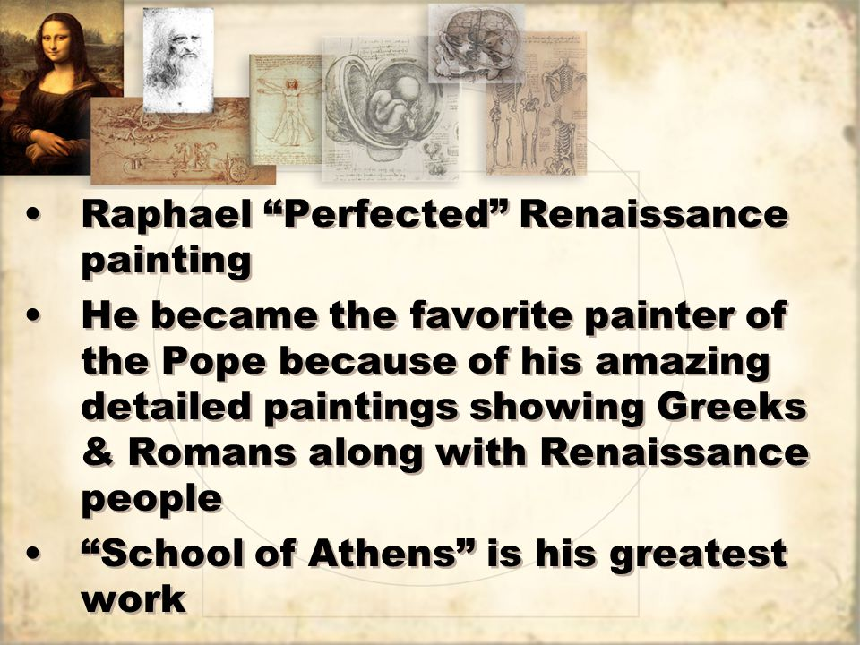 Raphael Perfected Renaissance painting He became the favorite painter of the Pope because of his amazing detailed paintings showing Greeks & Romans along with Renaissance people School of Athens is his greatest work Raphael Perfected Renaissance painting He became the favorite painter of the Pope because of his amazing detailed paintings showing Greeks & Romans along with Renaissance people School of Athens is his greatest work