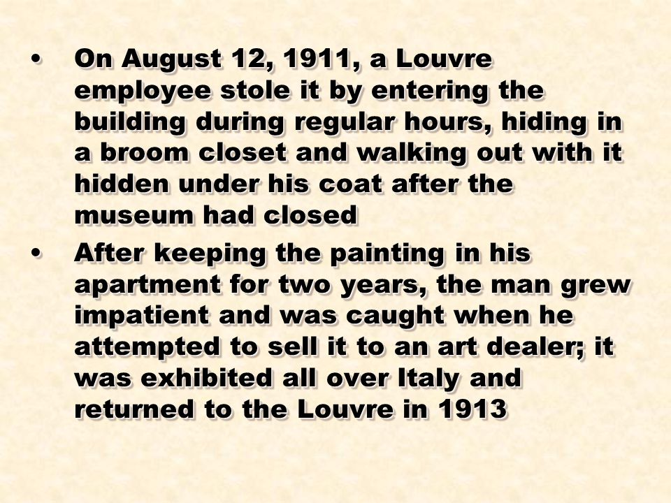 On August 12, 1911, a Louvre employee stole it by entering the building during regular hours, hiding in a broom closet and walking out with it hidden under his coat after the museum had closedOn August 12, 1911, a Louvre employee stole it by entering the building during regular hours, hiding in a broom closet and walking out with it hidden under his coat after the museum had closed After keeping the painting in his apartment for two years, the man grew impatient and was caught when he attempted to sell it to an art dealer; it was exhibited all over Italy and returned to the Louvre in 1913After keeping the painting in his apartment for two years, the man grew impatient and was caught when he attempted to sell it to an art dealer; it was exhibited all over Italy and returned to the Louvre in 1913 On August 12, 1911, a Louvre employee stole it by entering the building during regular hours, hiding in a broom closet and walking out with it hidden under his coat after the museum had closedOn August 12, 1911, a Louvre employee stole it by entering the building during regular hours, hiding in a broom closet and walking out with it hidden under his coat after the museum had closed After keeping the painting in his apartment for two years, the man grew impatient and was caught when he attempted to sell it to an art dealer; it was exhibited all over Italy and returned to the Louvre in 1913After keeping the painting in his apartment for two years, the man grew impatient and was caught when he attempted to sell it to an art dealer; it was exhibited all over Italy and returned to the Louvre in 1913