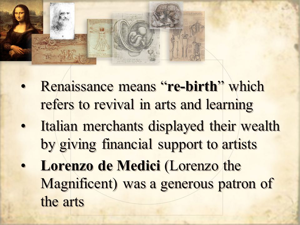 Renaissance means re-birth which refers to revival in arts and learning Italian merchants displayed their wealth by giving financial support to artists Lorenzo de Medici (Lorenzo the Magnificent) was a generous patron of the arts Renaissance means re-birth which refers to revival in arts and learning Italian merchants displayed their wealth by giving financial support to artists Lorenzo de Medici (Lorenzo the Magnificent) was a generous patron of the arts