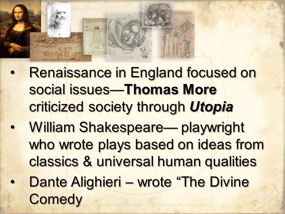 Renaissance in England focused on social issues—Thomas More criticized society through Utopia William Shakespeare— playwright who wrote plays based on ideas from classics & universal human qualities Dante Alighieri – wrote The Divine Comedy Renaissance in England focused on social issues—Thomas More criticized society through Utopia William Shakespeare— playwright who wrote plays based on ideas from classics & universal human qualities Dante Alighieri – wrote The Divine Comedy