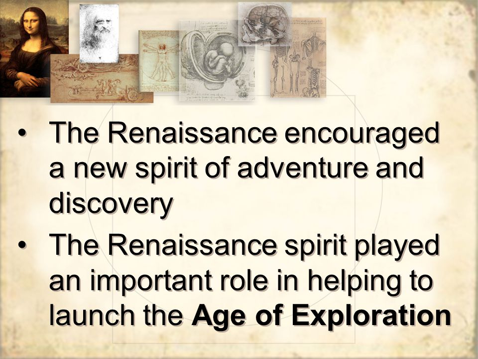 The Renaissance encouraged a new spirit of adventure and discovery The Renaissance spirit played an important role in helping to launch the Age of Exploration The Renaissance encouraged a new spirit of adventure and discovery The Renaissance spirit played an important role in helping to launch the Age of Exploration