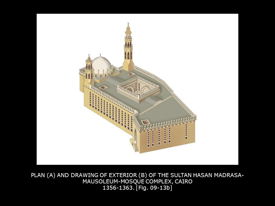 PLAN (A) AND DRAWING OF EXTERIOR (B) OF THE SULTAN HASAN MADRASA- MAUSOLEUM-MOSQUE COMPLEX, CAIRO 1356-1363. [Fig. 09-13b]