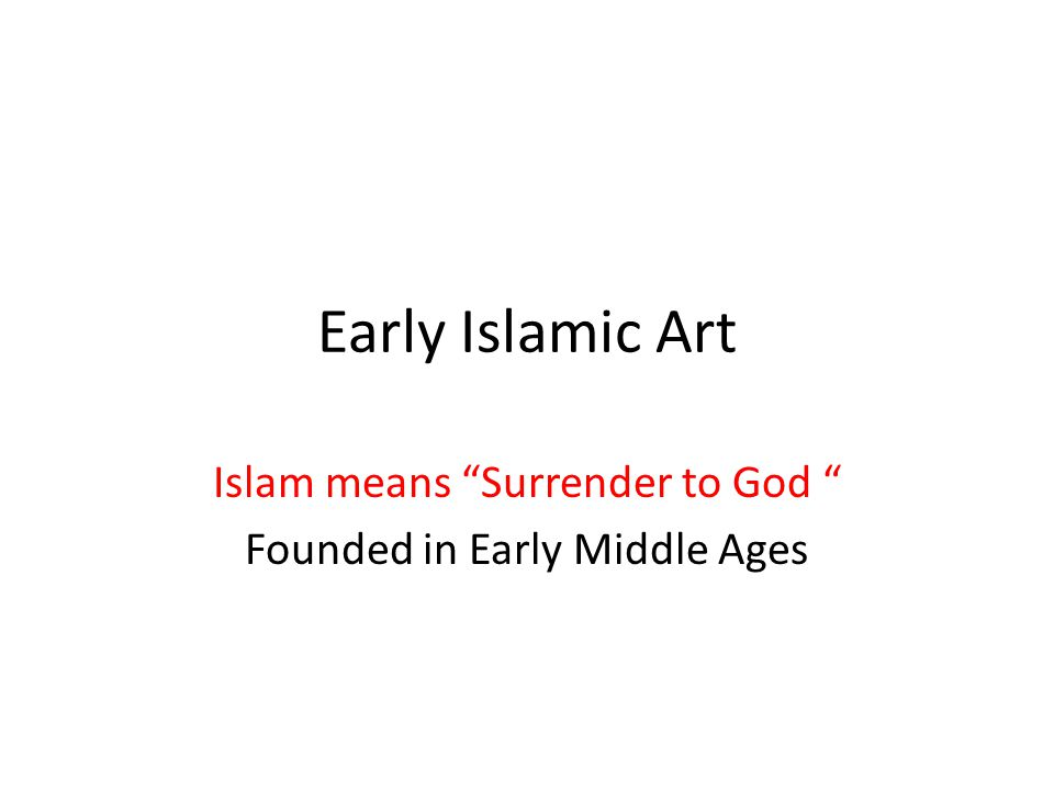 "Early Islamic Art Islam means ""Surrender to God "" Founded in Early Middle Ages"