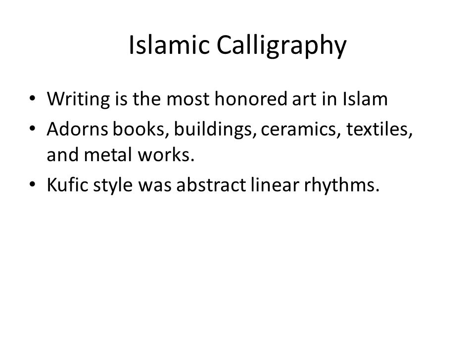 Islamic Calligraphy Writing is the most honored art in Islam Adorns books, buildings, ceramics, textiles, and metal works. Kufic style was abstract li