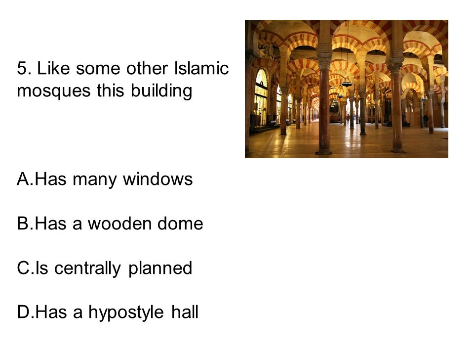 5. Like some other Islamic mosques this building A.Has many windows B.Has a wooden dome C.Is centrally planned D.Has a hypostyle hall