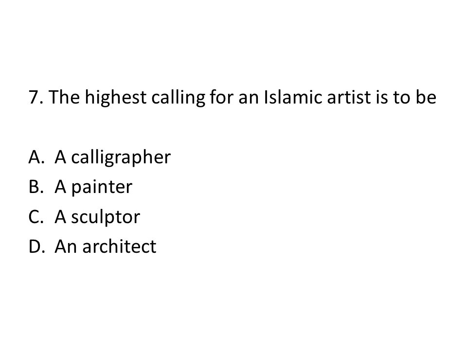7. The highest calling for an Islamic artist is to be A.A calligrapher B.A painter C.A sculptor D.An architect