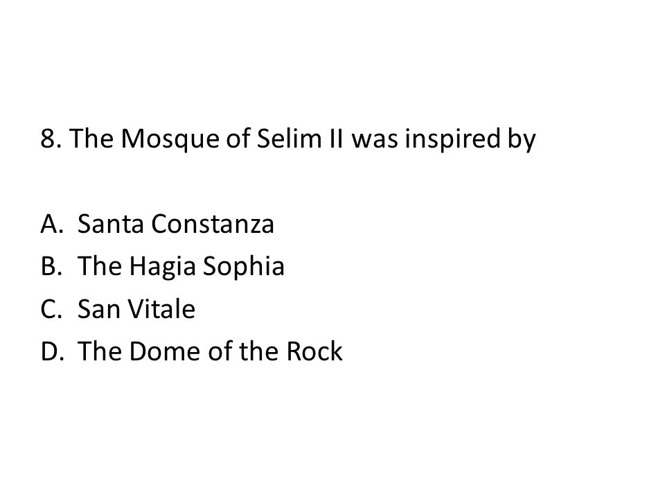 8. The Mosque of Selim II was inspired by A.Santa Constanza B.The Hagia Sophia C.San Vitale D.The Dome of the Rock