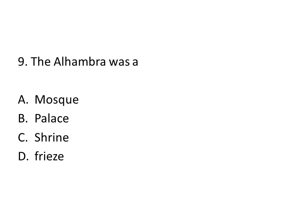 9. The Alhambra was a A.Mosque B.Palace C.Shrine D.frieze