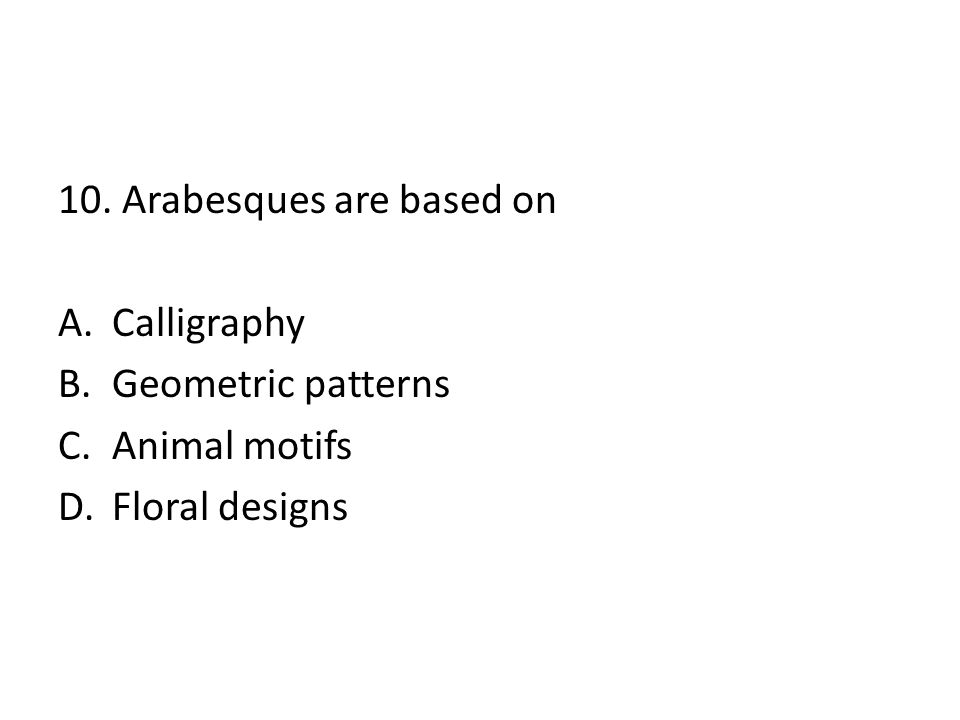 10. Arabesques are based on A.Calligraphy B.Geometric patterns C.Animal motifs D.Floral designs