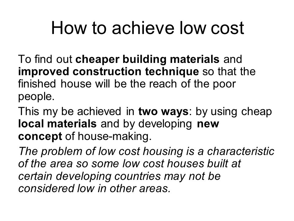 How to achieve low cost To find out cheaper building materials and improved construction technique so that the finished house will be the reach of the poor people.