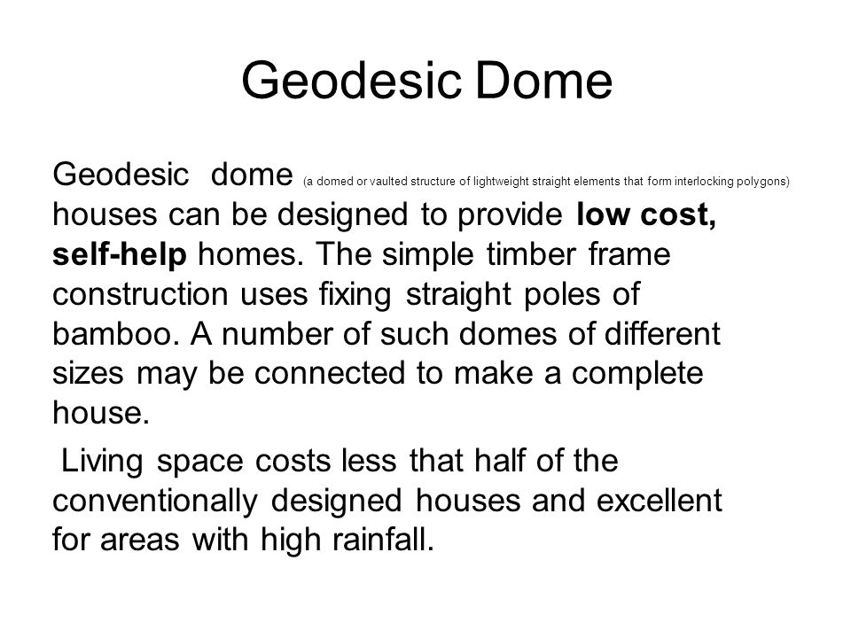 Geodesic Dome Geodesic dome (a domed or vaulted structure of lightweight straight elements that form interlocking polygons) houses can be designed to provide low cost, self-help homes.