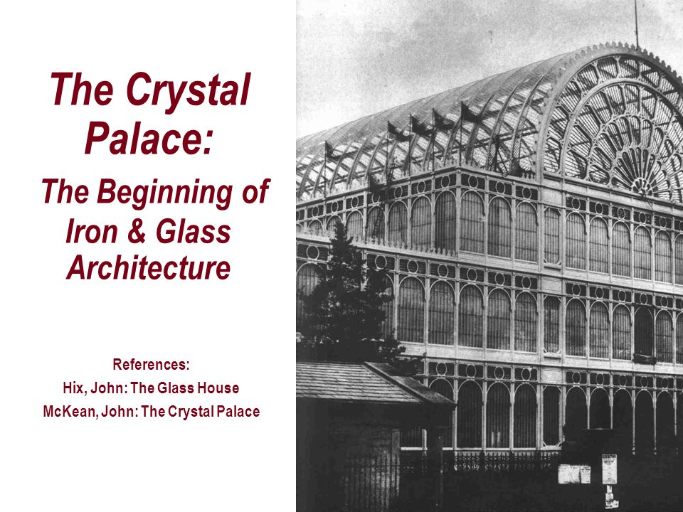 The Crystal Palace: The Beginning of Iron & Glass Architecture References: Hix, John: The Glass House McKean, John: The Crystal Palace
