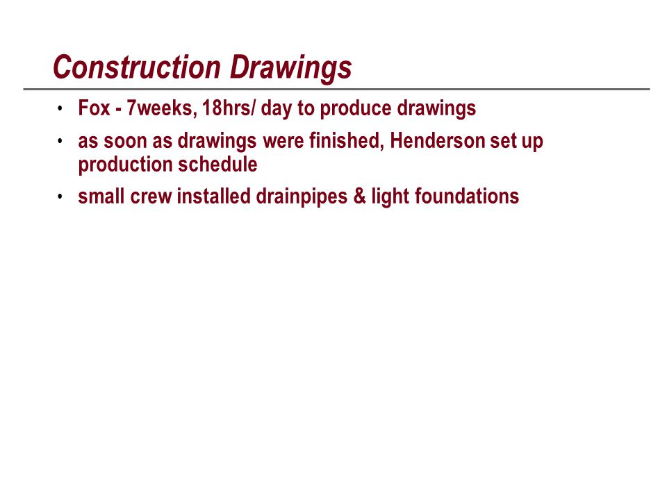 Construction Drawings Fox - 7weeks, 18hrs/ day to produce drawings as soon as drawings were finished, Henderson set up production schedule small crew