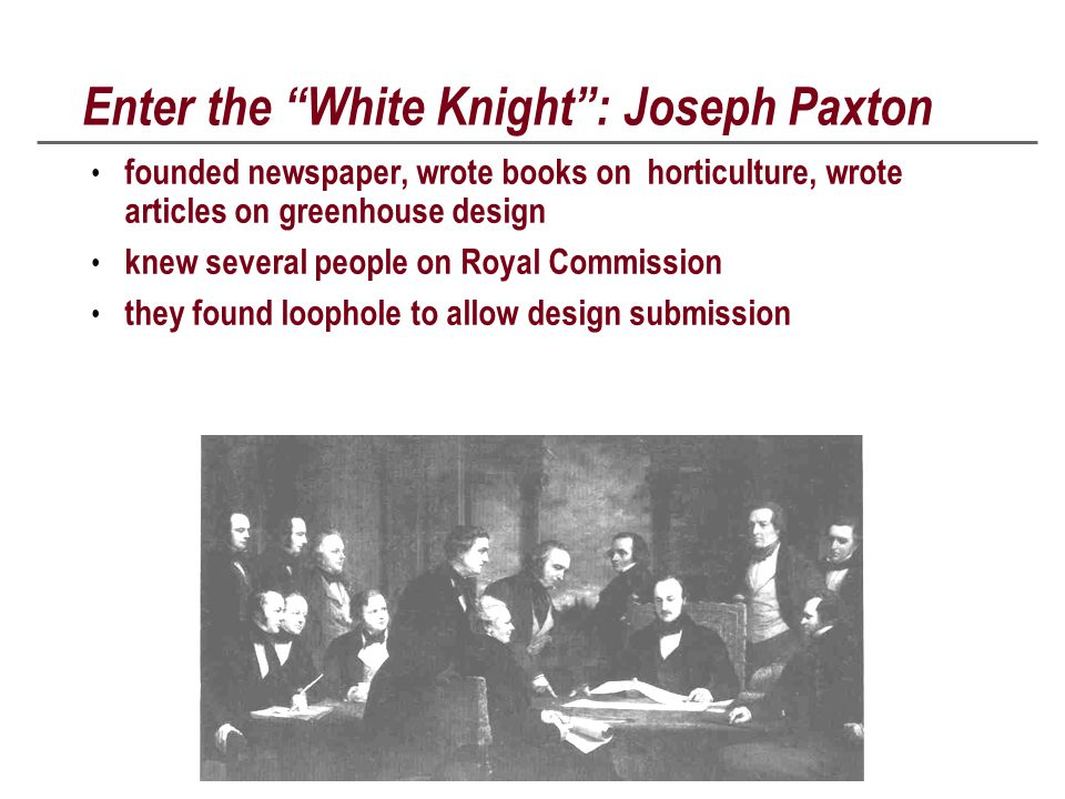 Enter the White Knight : Joseph Paxton founded newspaper, wrote books on horticulture, wrote articles on greenhouse design knew several people on Royal Commission they found loophole to allow design submission