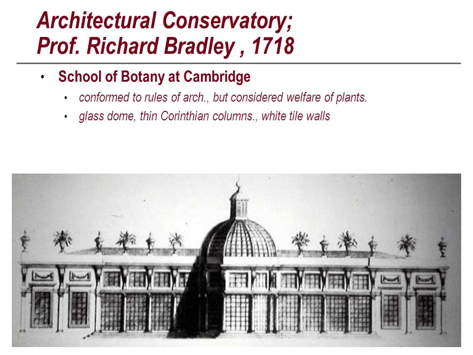 Architectural Conservatory; Prof. Richard Bradley, 1718 School of Botany at Cambridge conformed to rules of arch., but considered welfare of plants. g
