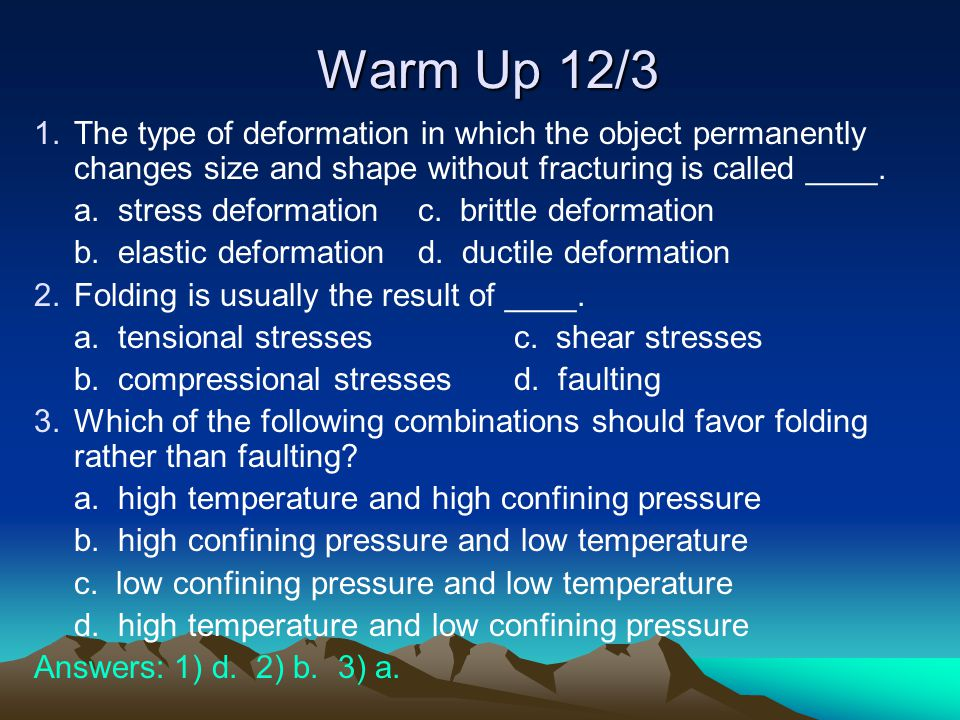 Warm Up 12/3 1.The type of deformation in which the object permanently changes size and shape without fracturing is called ____.