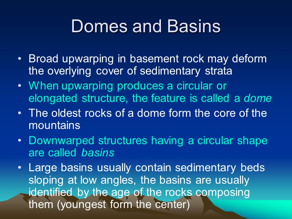 Domes and Basins Broad upwarping in basement rock may deform the overlying cover of sedimentary strata When upwarping produces a circular or elongated structure, the feature is called a dome The oldest rocks of a dome form the core of the mountains Downwarped structures having a circular shape are called basins Large basins usually contain sedimentary beds sloping at low angles, the basins are usually identified by the age of the rocks composing them (youngest form the center)