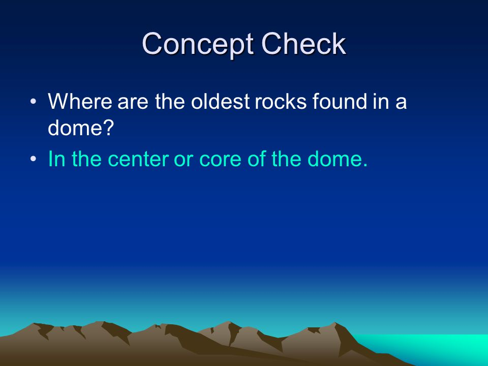 Concept Check Where are the oldest rocks found in a dome? In the center or core of the dome.
