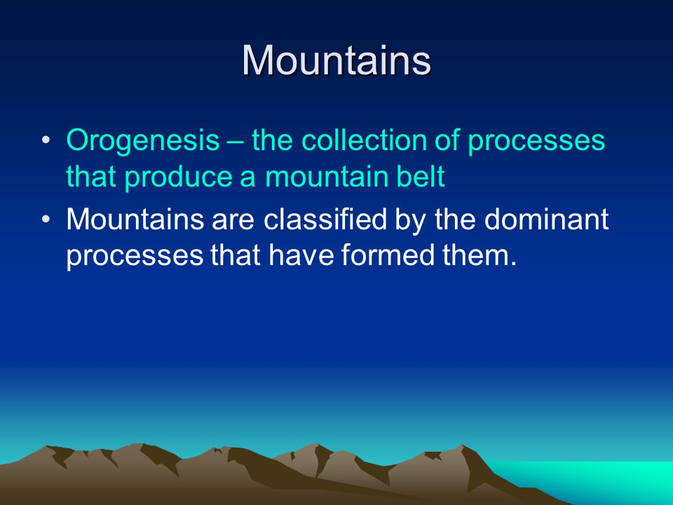 Mountains Orogenesis – the collection of processes that produce a mountain belt Mountains are classified by the dominant processes that have formed them.