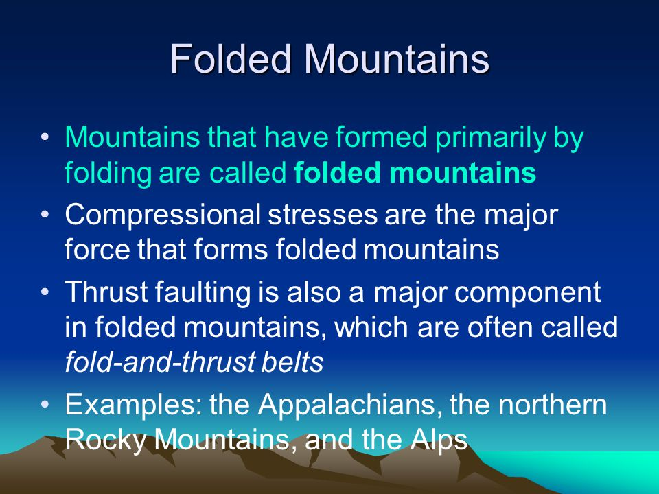 Folded Mountains Mountains that have formed primarily by folding are called folded mountains Compressional stresses are the major force that forms folded mountains Thrust faulting is also a major component in folded mountains, which are often called fold-and-thrust belts Examples: the Appalachians, the northern Rocky Mountains, and the Alps