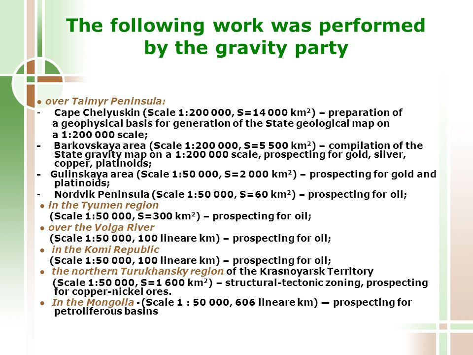 The following work was performed by the gravity party ● over Taimyr Peninsula: -Cape Chelyuskin (Scale 1:200 000, S=14 000 km 2 ) – preparation of a geophysical basis for generation of the State geological map on a 1:200 000 scale; - Barkovskaya area (Scale 1:200 000, S=5 500 km 2 ) – compilation of the State gravity map on a 1:200 000 scale, prospecting for gold, silver, copper, platinoids; - Gulinskaya area (Scale 1:50 000, S=2 000 km 2 ) – prospecting for gold and platinoids; -Nordvik Peninsula (Scale 1:50 000, S=60 km 2 ) – prospecting for oil; ● in the Tyumen region (Scale 1:50 000, S=300 km 2 ) – prospecting for oil; ● over the Volga River (Scale 1:50 000, 100 lineare km) – prospecting for oil; ● in the Komi Republic (Scale 1:50 000, 100 lineare km) – prospecting for oil; ● the northern Turukhansky region of the Krasnoyarsk Territory (Scale 1:50 000, S=1 600 km 2 ) – structural-tectonic zoning, prospecting for copper-nickel ores.
