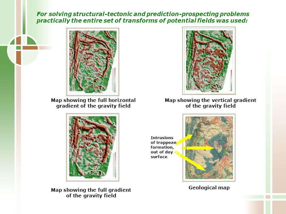 For solving structural-tectonic and prediction-prospecting problems practically the entire set of transforms of potential fields was used: Map showing the full horizontal gradient of the gravity field Map showing the vertical gradient of the gravity field Geological map Map showing the full gradient of the gravity field Intrusions of trappean formation, out of day surface
