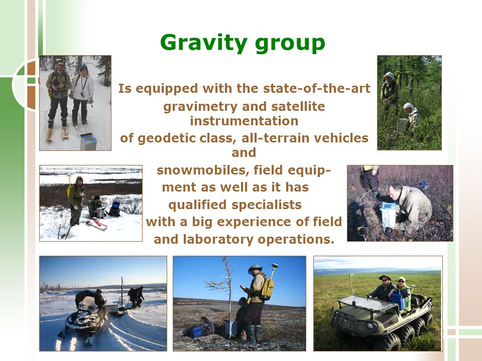 Gravity group Is equipped with the state-of-the-art gravimetry and satellite instrumentation of geodetic class, all-terrain vehicles and snowmobiles, field equip- ment as well as it has qualified specialists with a big experience of field and laboratory operations.