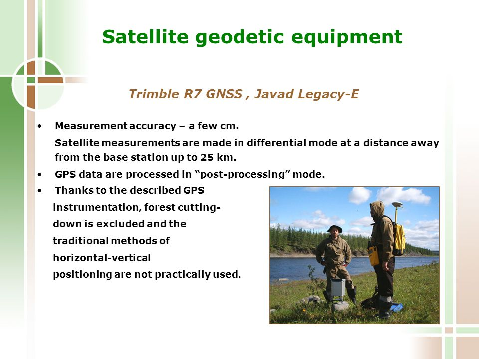 Satellite geodetic equipment Trimble R7 GNSS, Javad Legacy-E Measurement accuracy – a few cm.