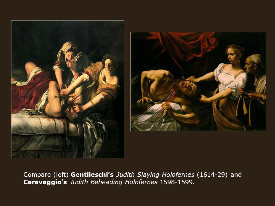 Compare (left) Gentileschi's Judith Slaying Holofernes (1614-29) and Caravaggio's Judith Beheading Holofernes 1598-1599.