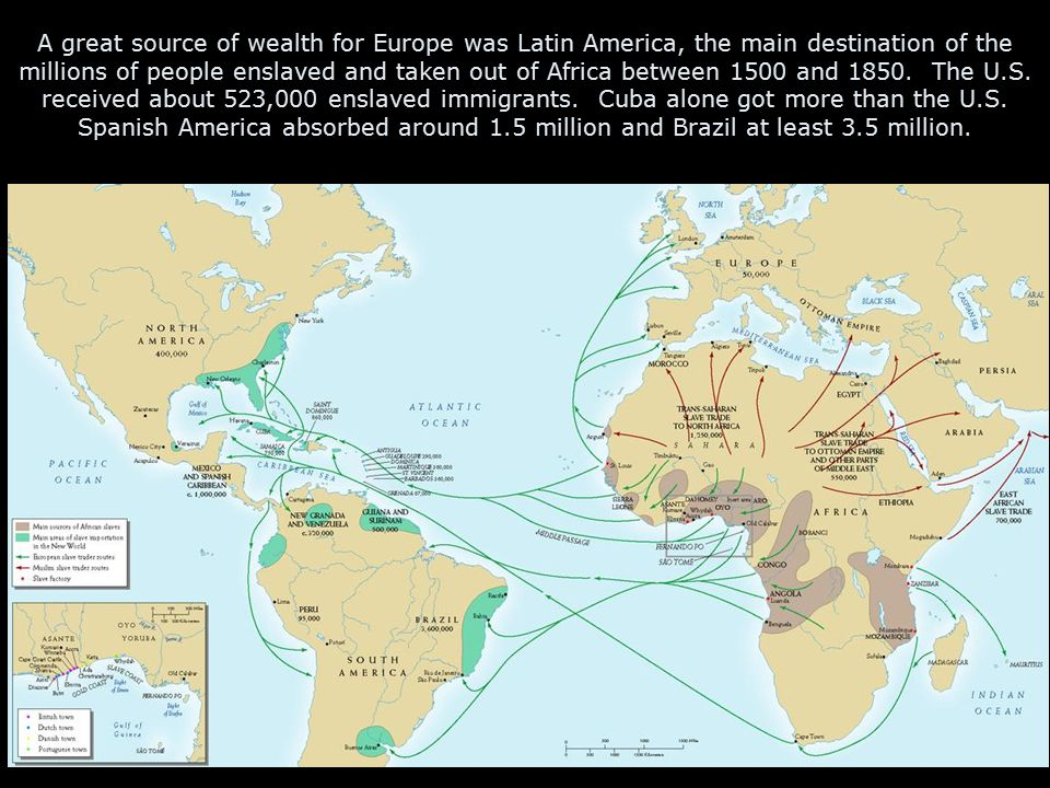 A great source of wealth for Europe was Latin America, the main destination of the millions of people enslaved and taken out of Africa between 1500 and 1850.