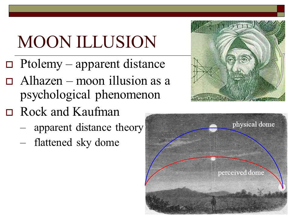 MOON ILLUSION  Ptolemy – apparent distance  Alhazen – moon illusion as a psychological phenomenon  Rock and Kaufman –apparent distance theory –flattened sky dome physical dome perceived dome