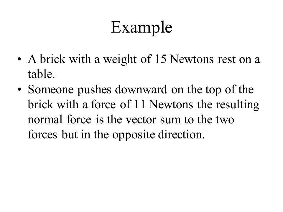 Example A brick with a weight of 15 Newtons rest on a table. Someone pushes downward on the top of the brick with a force of 11 Newtons the resulting